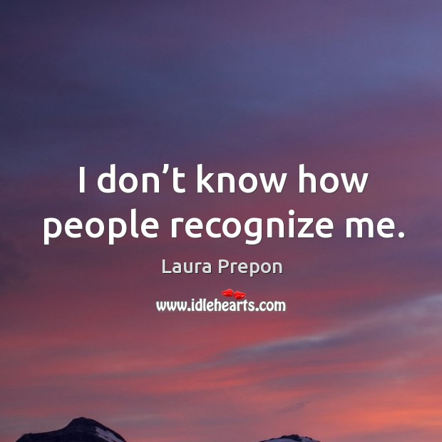 I don't know how people recognize me. Laura Prepon Picture Quote