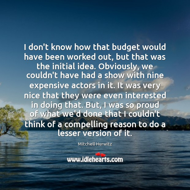 I don't know how that budget would have been worked out, but Mitchell Hurwitz Picture Quote