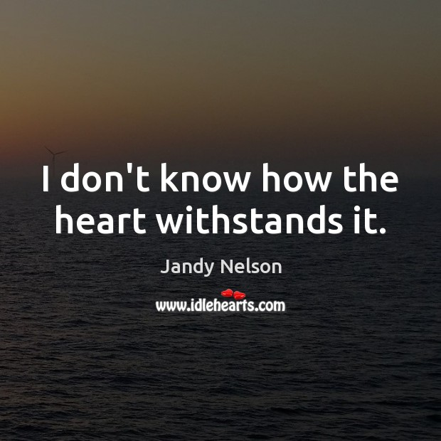 I don't know how the heart withstands it. Jandy Nelson Picture Quote