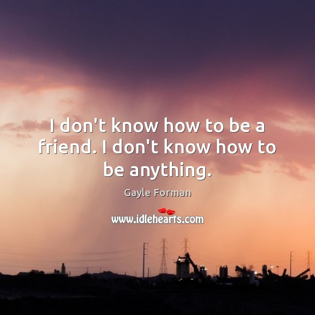I don't know how to be a friend. I don't know how to be anything. Gayle Forman Picture Quote