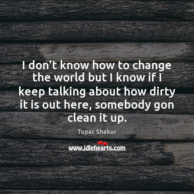 I don't know how to change the world but I know if Tupac Shakur Picture Quote