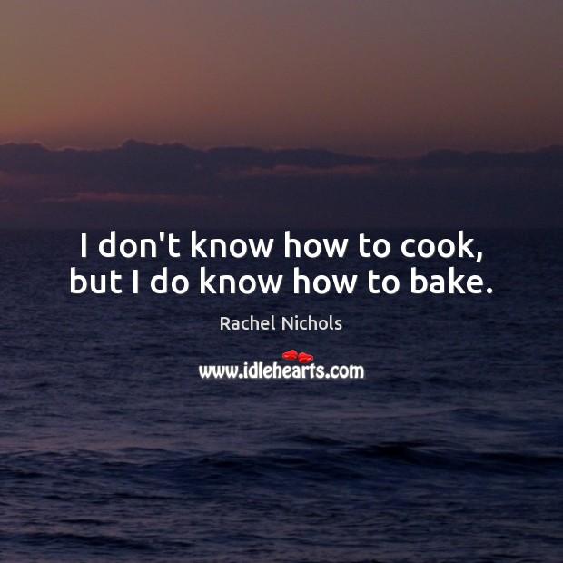 I don't know how to cook, but I do know how to bake. Rachel Nichols Picture Quote