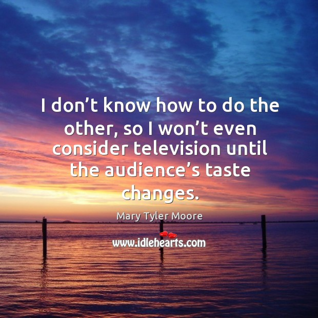 I don't know how to do the other, so I won't even consider television until the audience's taste changes. Image