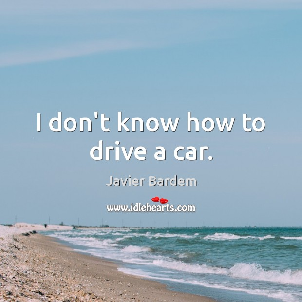 I don't know how to drive a car. Javier Bardem Picture Quote