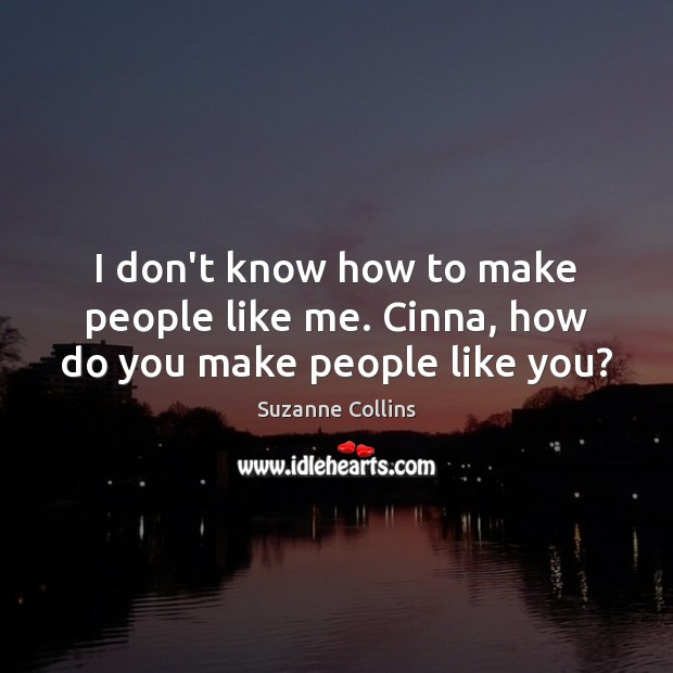 I don't know how to make people like me. Cinna, how do you make people like you? Suzanne Collins Picture Quote