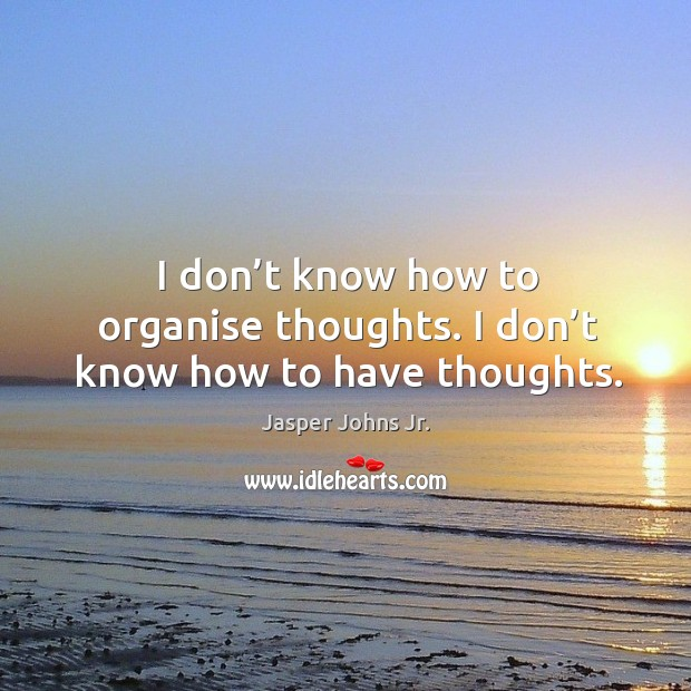I don't know how to organise thoughts. I don't know how to have thoughts. Image