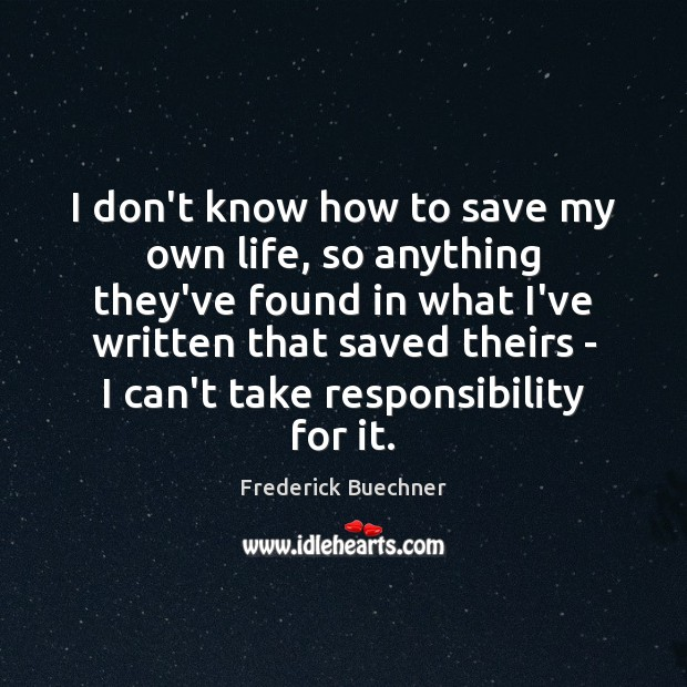 I don't know how to save my own life, so anything they've Frederick Buechner Picture Quote