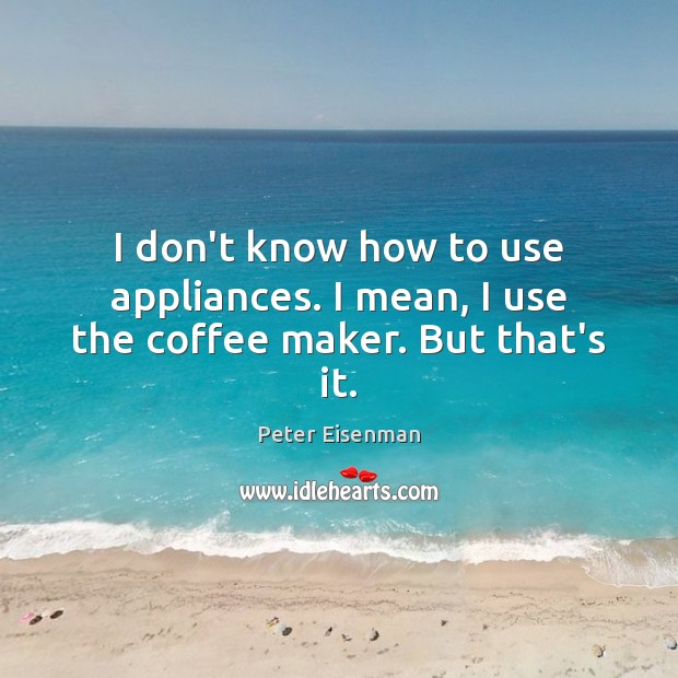 I don't know how to use appliances. I mean, I use the coffee maker. But that's it. Peter Eisenman Picture Quote