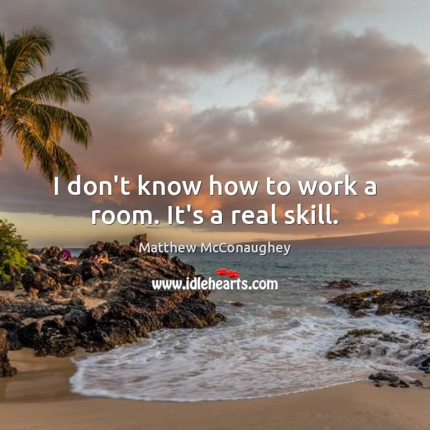 I don't know how to work a room. It's a real skill. Matthew McConaughey Picture Quote