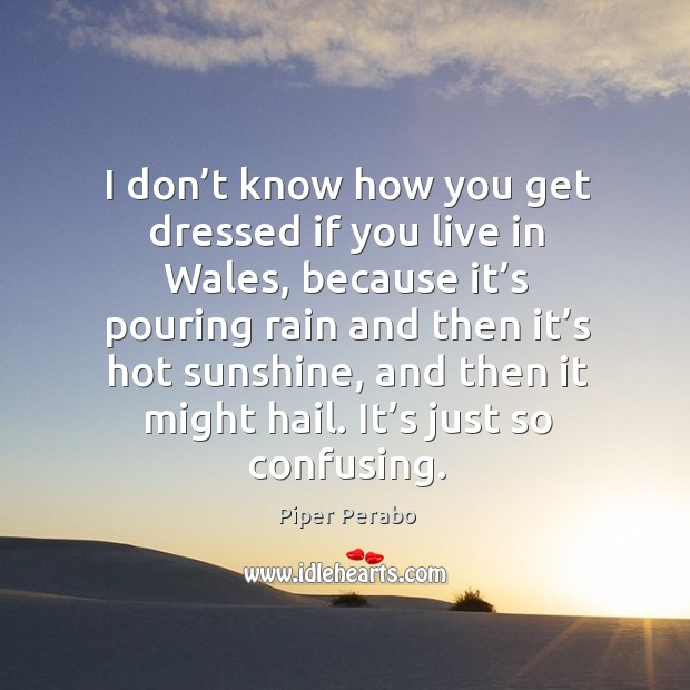 I don't know how you get dressed if you live in wales, because it's pouring rain and Image