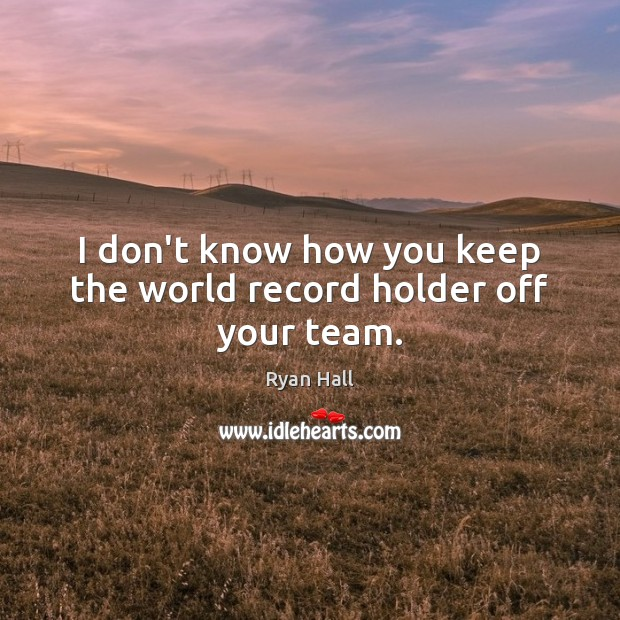 I don't know how you keep the world record holder off your team. Image