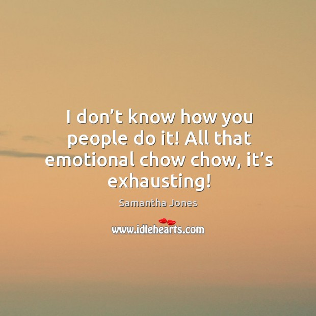 I don't know how you people do it! all that emotional chow chow, it's exhausting! Samantha Jones Picture Quote