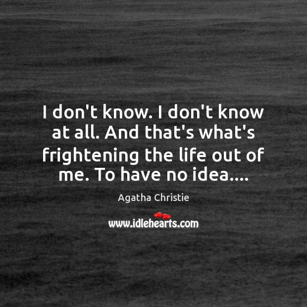 I don't know. I don't know at all. And that's what's frightening Agatha Christie Picture Quote