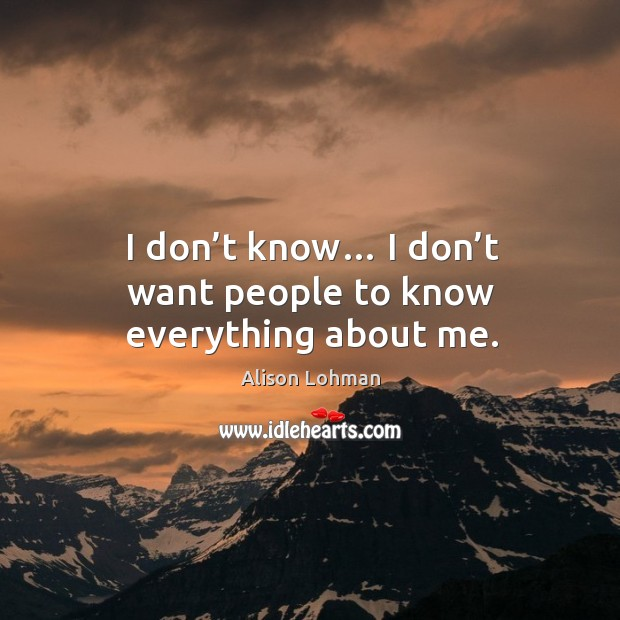 I don't know… I don't want people to know everything about me. Image