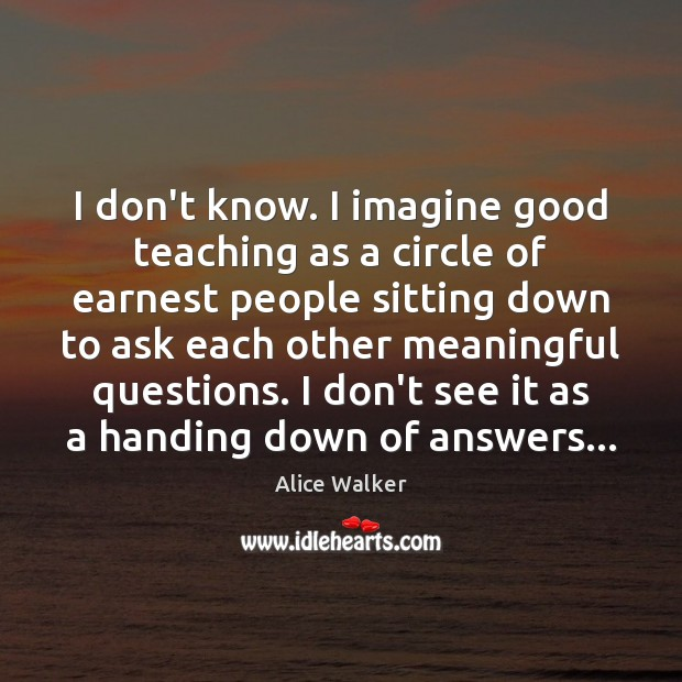 Image, I don't know. I imagine good teaching as a circle of earnest