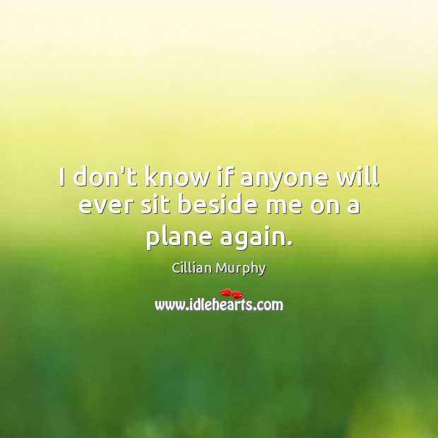 I don't know if anyone will ever sit beside me on a plane again. Cillian Murphy Picture Quote