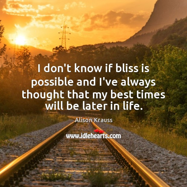 I don't know if bliss is possible and I've always thought that Alison Krauss Picture Quote