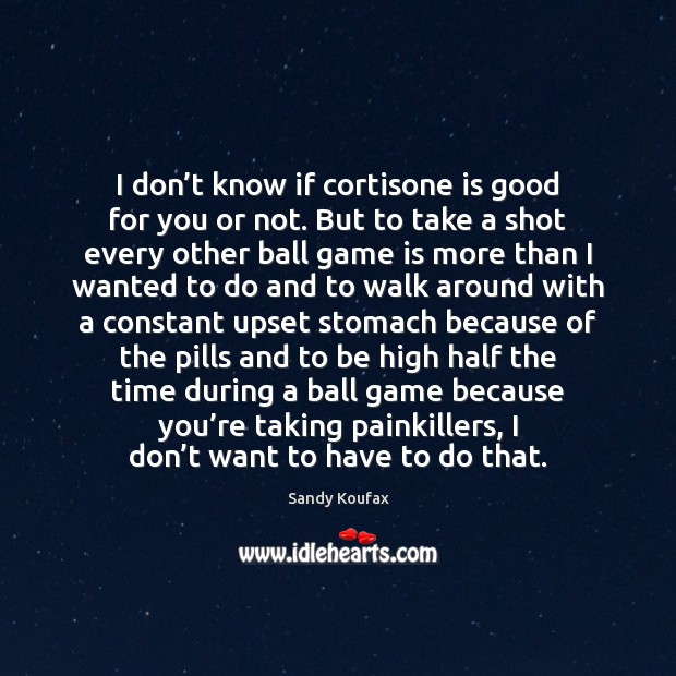 I don't know if cortisone is good for you or not. Sandy Koufax Picture Quote