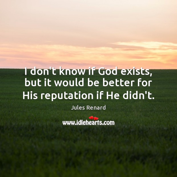I don't know if God exists, but it would be better for His reputation if He didn't. Jules Renard Picture Quote