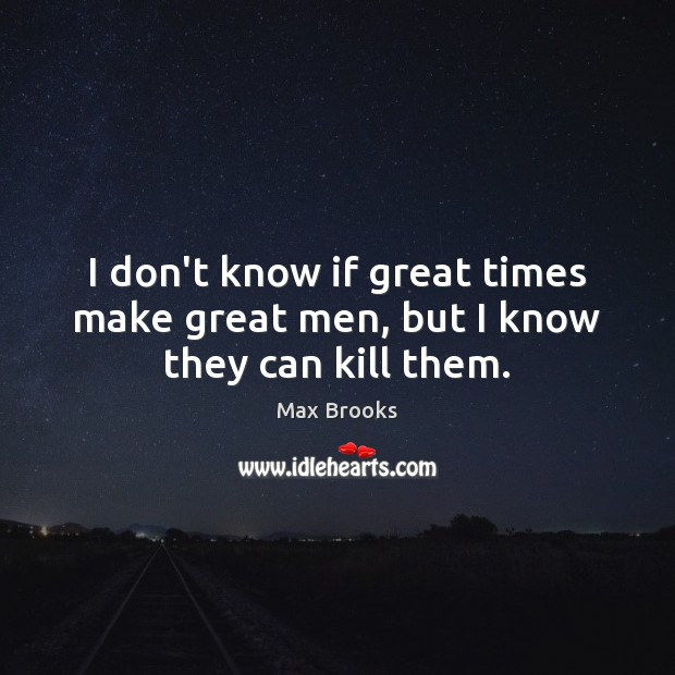 I don't know if great times make great men, but I know they can kill them. Max Brooks Picture Quote