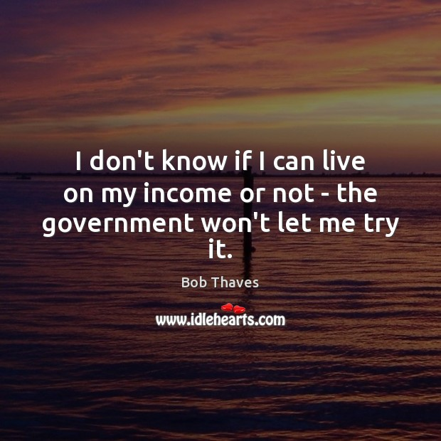 I don't know if I can live on my income or not – the government won't let me try it. Image
