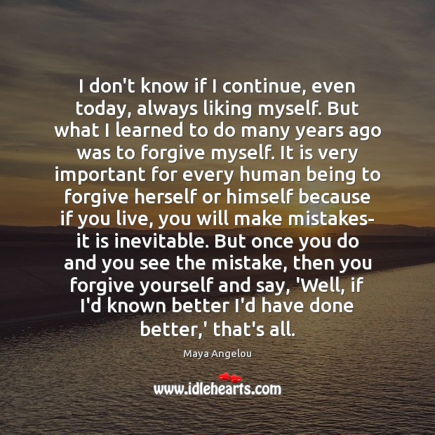 I don't know if I continue, even today, always liking myself. But Forgive Quotes Image