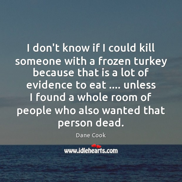 I don't know if I could kill someone with a frozen turkey Dane Cook Picture Quote