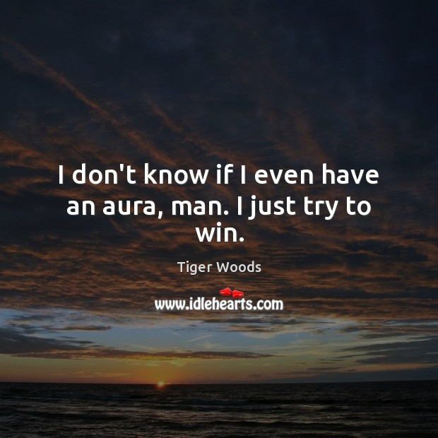 I don't know if I even have an aura, man. I just try to win. Tiger Woods Picture Quote