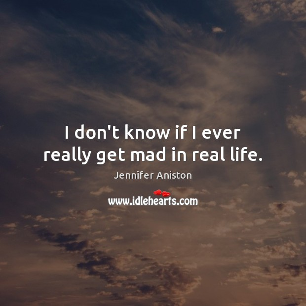 I don't know if I ever really get mad in real life. Image