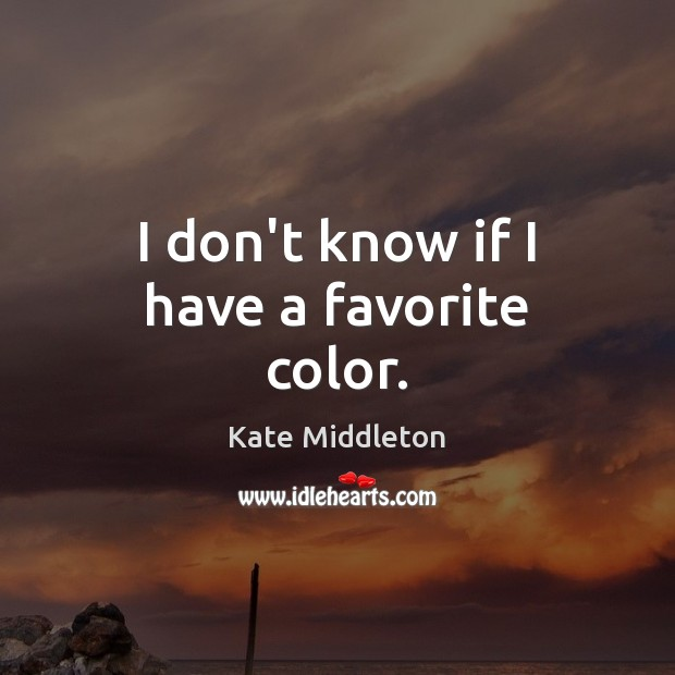 I don't know if I have a favorite color. Kate Middleton Picture Quote