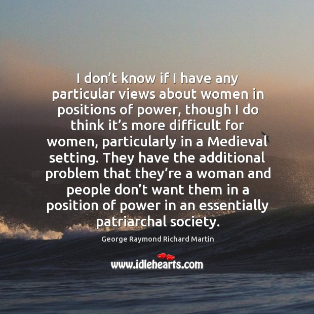 I don't know if I have any particular views about women in positions of power, though I do think George Raymond Richard Martin Picture Quote