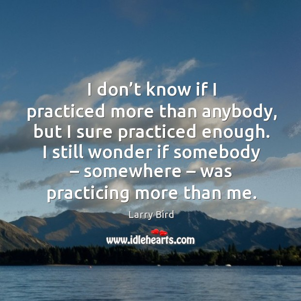 I don't know if I practiced more than anybody, but I sure practiced enough. Larry Bird Picture Quote