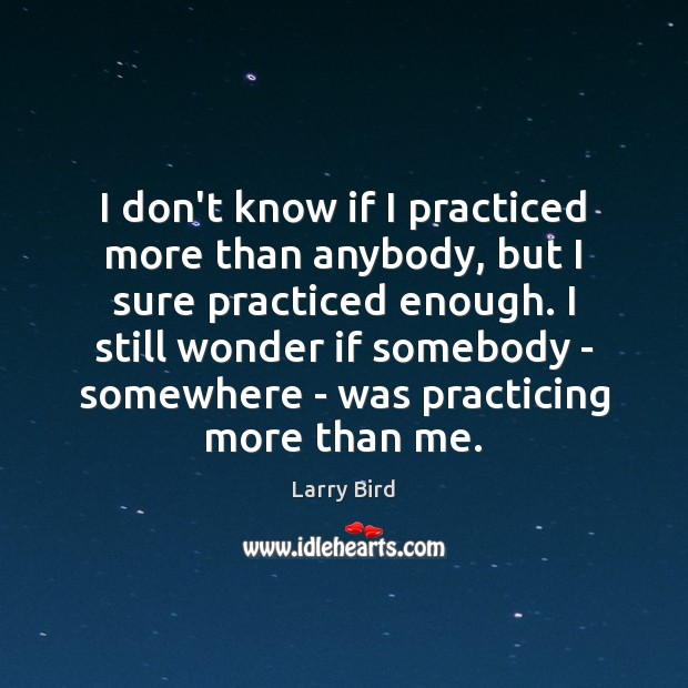 I don't know if I practiced more than anybody, but I sure Larry Bird Picture Quote