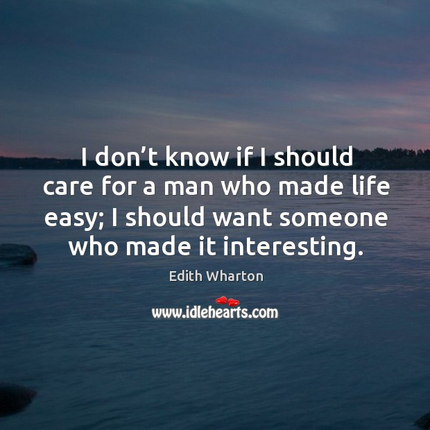 I don't know if I should care for a man who made life easy; I should want someone who made it interesting. Image