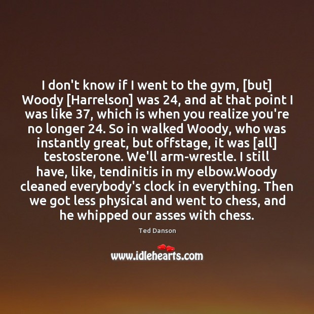 Ted Danson Picture Quote image saying: I don't know if I went to the gym, [but] Woody [Harrelson]