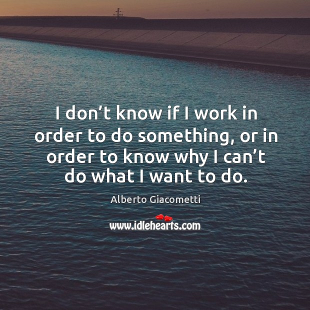 I don't know if I work in order to do something, or in order to know why I can't do what I want to do. Image