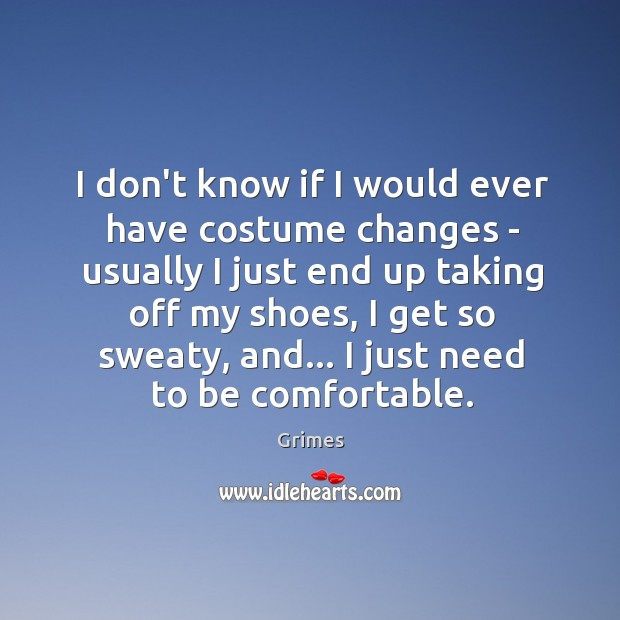 I don't know if I would ever have costume changes – usually Image