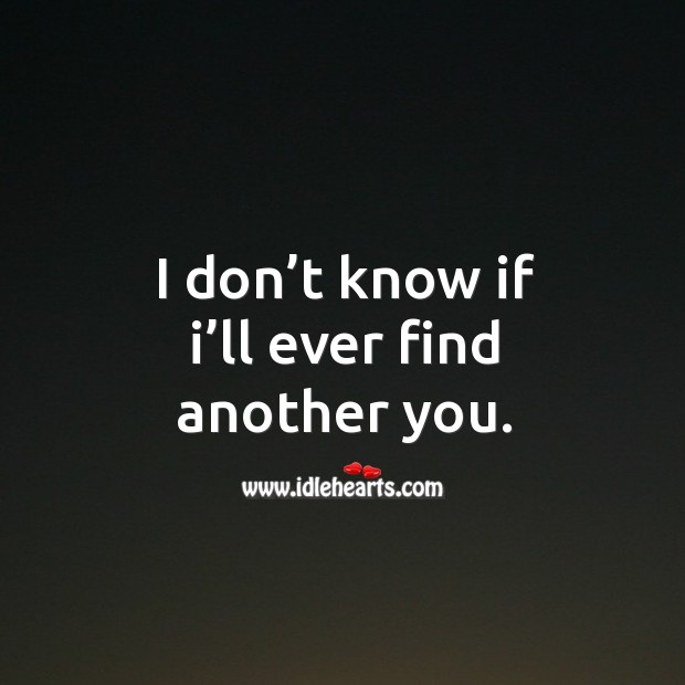 I don't know if I'll ever find another you. Image