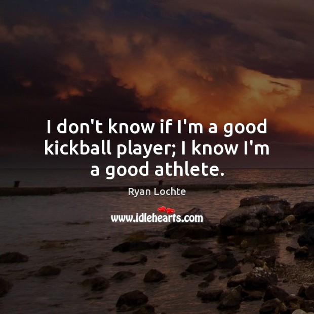 I don't know if I'm a good kickball player; I know I'm a good athlete. Ryan Lochte Picture Quote