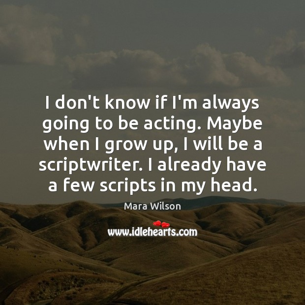 I don't know if I'm always going to be acting. Maybe when Image