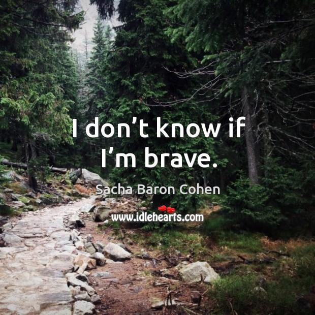I don't know if I'm brave. Image