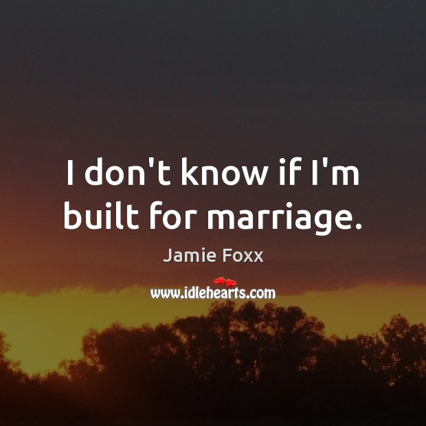Image, I don't know if I'm built for marriage.
