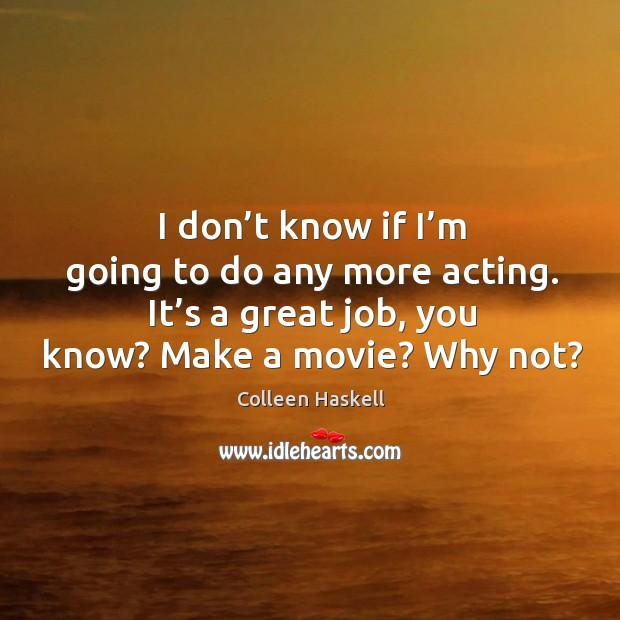 I don't know if I'm going to do any more acting. It's a great job, you know? make a movie? why not? Image