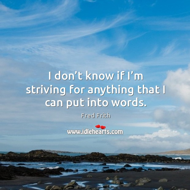 I don't know if I'm striving for anything that I can put into words. Fred Frith Picture Quote