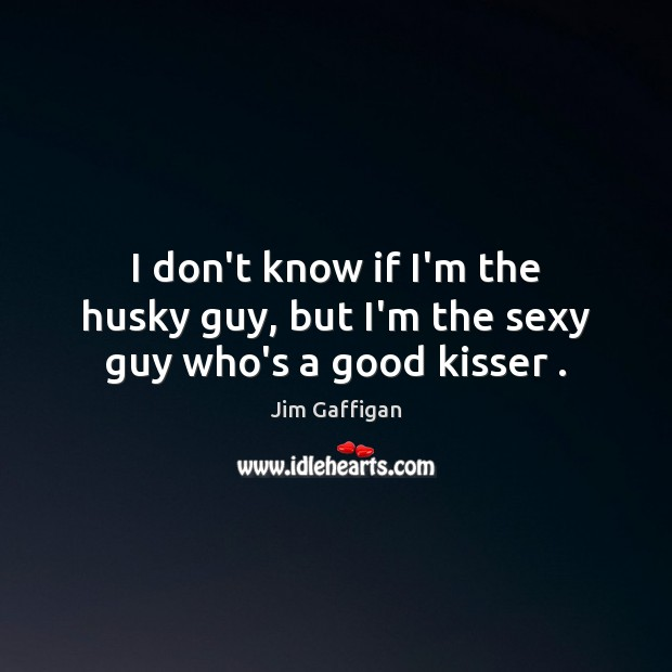 Jim Gaffigan Picture Quote image saying: I don't know if I'm the husky guy, but I'm the sexy guy who's a good kisser .