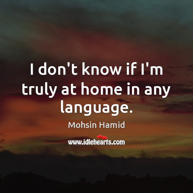 I don't know if I'm truly at home in any language. Mohsin Hamid Picture Quote