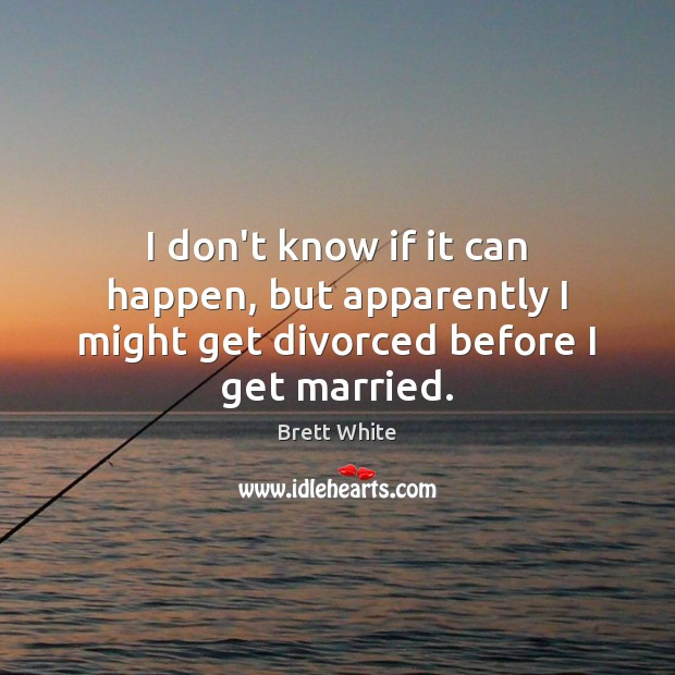 Image, I don't know if it can happen, but apparently I might get divorced before I get married.