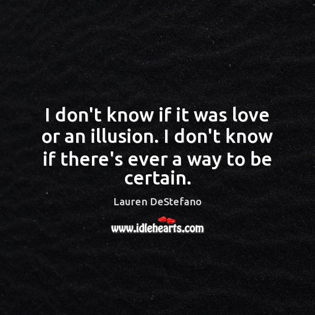 I don't know if it was love or an illusion. I don't Lauren DeStefano Picture Quote
