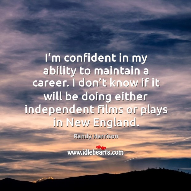 I don't know if it will be doing either independent films or plays in new england. Randy Harrison Picture Quote