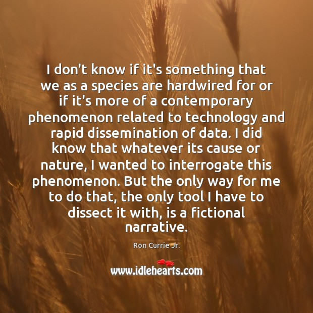 I don't know if it's something that we as a species are Ron Currie Jr. Picture Quote